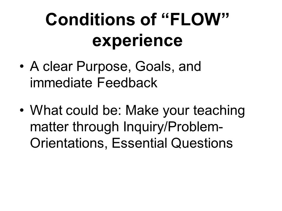Conditions of FLOW experience A clear Purpose, Goals, and immediate Feedback What could be: Make your teaching matter through Inquiry/Problem- Orientations, Essential Questions