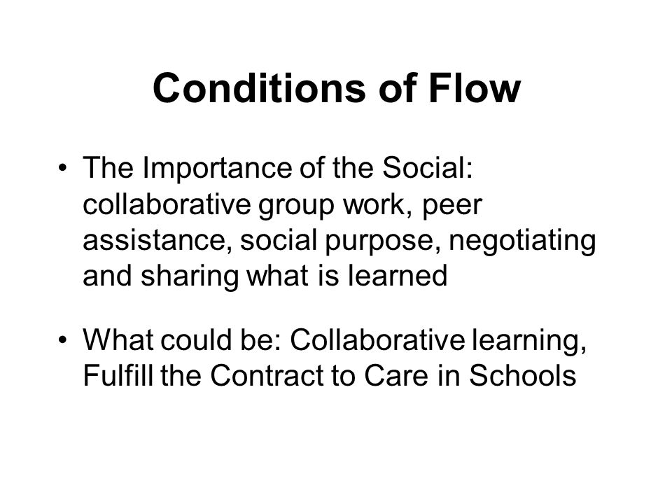Conditions of Flow The Importance of the Social: collaborative group work, peer assistance, social purpose, negotiating and sharing what is learned What could be: Collaborative learning, Fulfill the Contract to Care in Schools