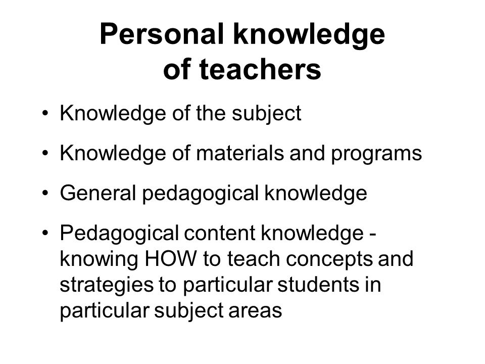 Personal knowledge of teachers Knowledge of the subject Knowledge of materials and programs General pedagogical knowledge Pedagogical content knowledge - knowing HOW to teach concepts and strategies to particular students in particular subject areas