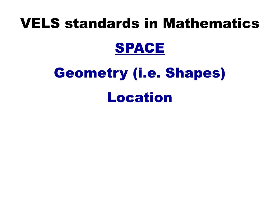 VELS standards in Mathematics SPACE Geometry (i.e. Shapes) Location