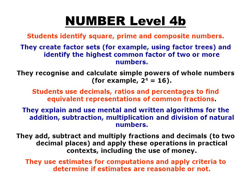 NUMBER Level 4b Students identify square, prime and composite numbers. They create factor sets (for example, using factor trees) and identify the high