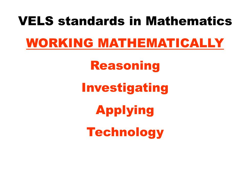 VELS standards in Mathematics WORKING MATHEMATICALLY Reasoning Investigating Applying Technology