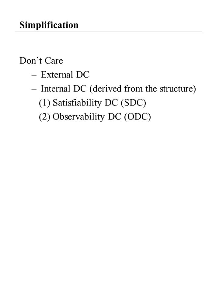 Simplification Don't Care –External DC –Internal DC (derived from the structure) (1) Satisfiability DC (SDC) (2) Observability DC (ODC)