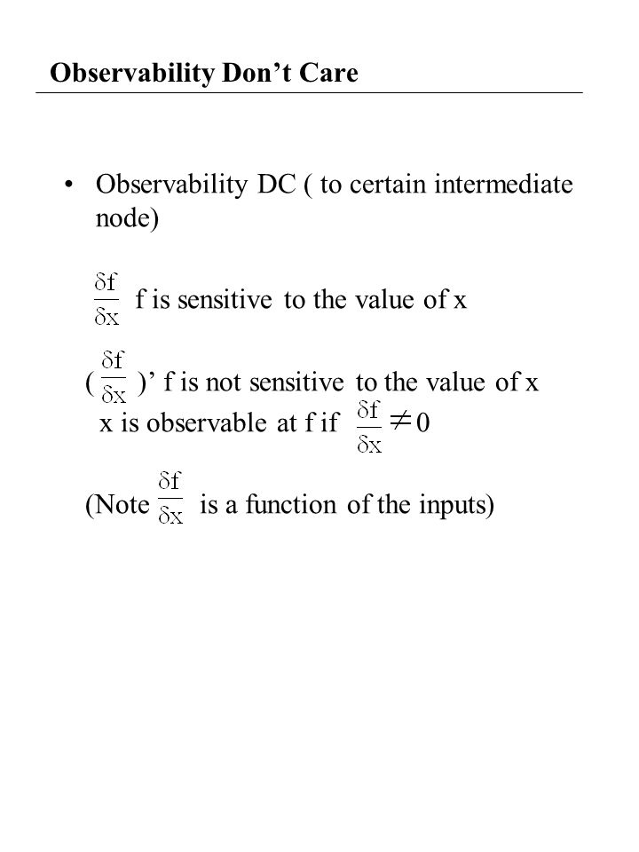 Observability Don't Care Observability DC ( to certain intermediate node) f is sensitive to the value of x ( )' f is not sensitive to the value of x x is observable at f if 0 (Note is a function of the inputs)