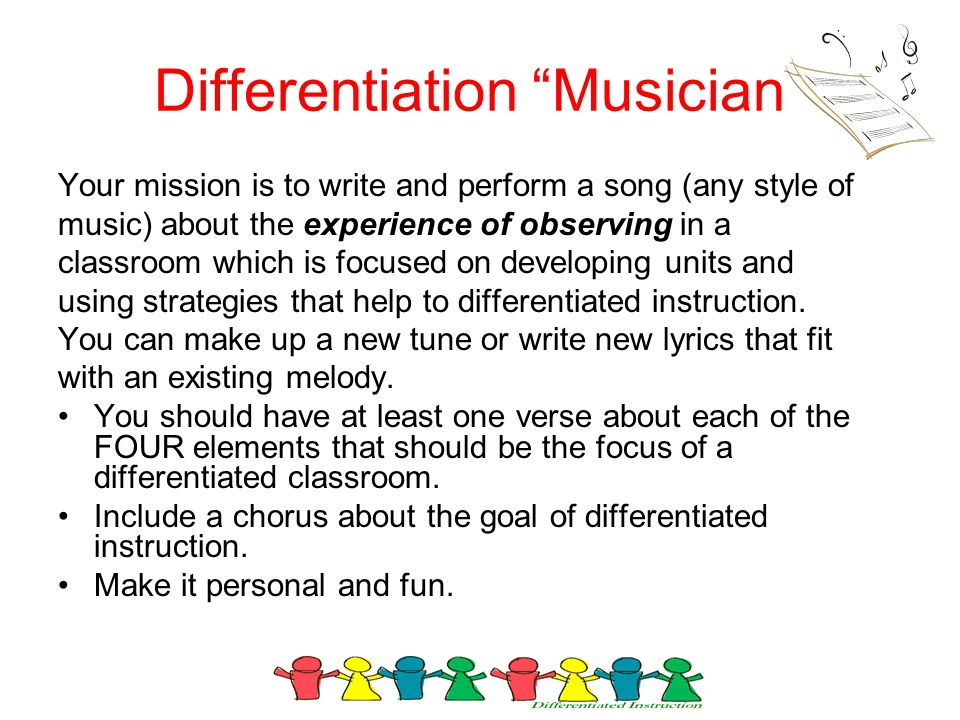 Differentiation Musician Your mission is to write and perform a song (any style of music) about the experience of observing in a classroom which is focused on developing units and using strategies that help to differentiated instruction.