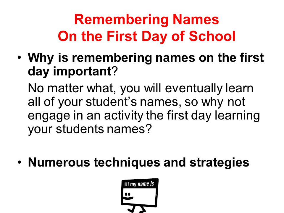 Remembering Names On the First Day of School Why is remembering names on the first day important? No matter what, you will eventually learn all of you