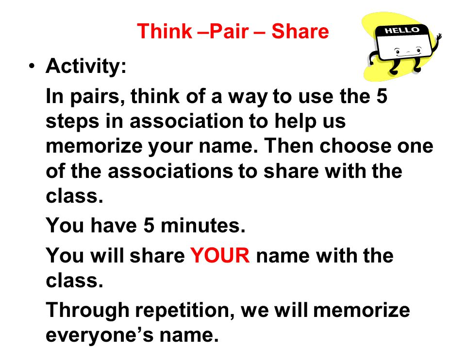 Think –Pair – Share Activity: In pairs, think of a way to use the 5 steps in association to help us memorize your name.