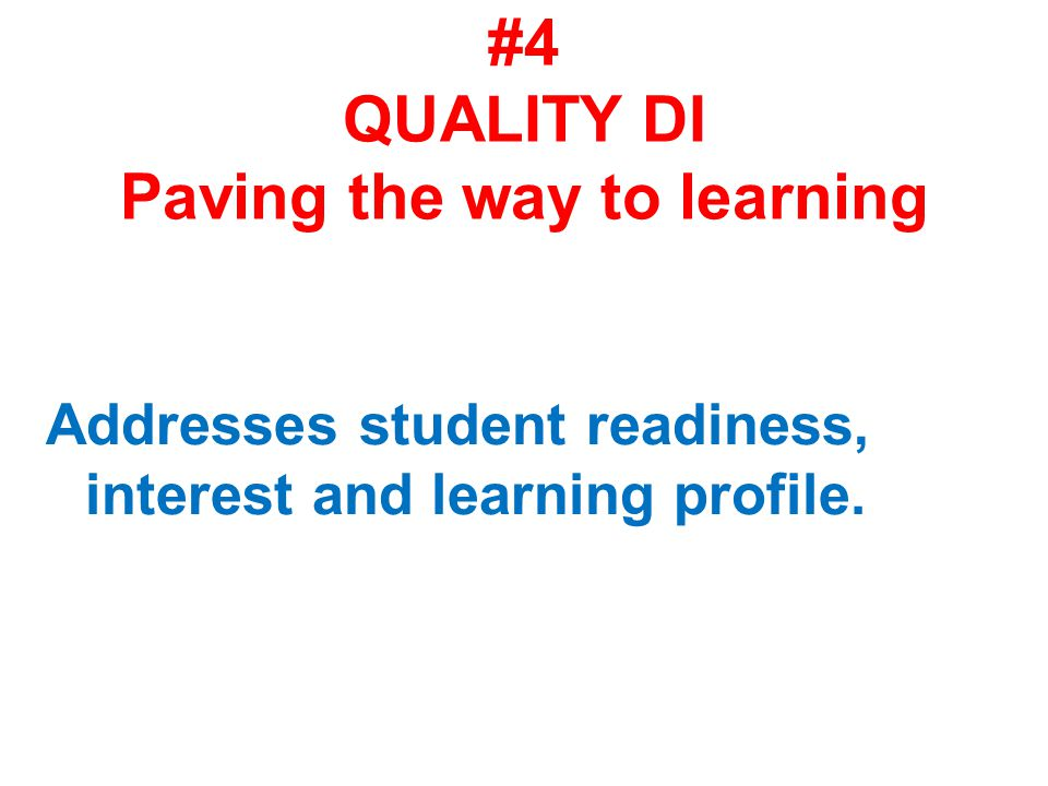 #4 QUALITY DI Paving the way to learning Addresses student readiness, interest and learning profile.
