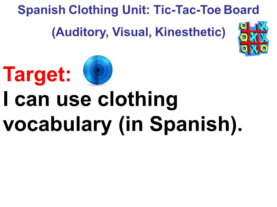 Spanish Clothing Unit: Tic-Tac-Toe Board (Auditory, Visual, Kinesthetic) Target: I can use clothing vocabulary (in Spanish).