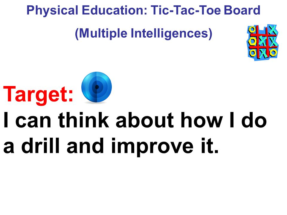 Physical Education: Tic-Tac-Toe Board (Multiple Intelligences) Target: I can think about how I do a drill and improve it.