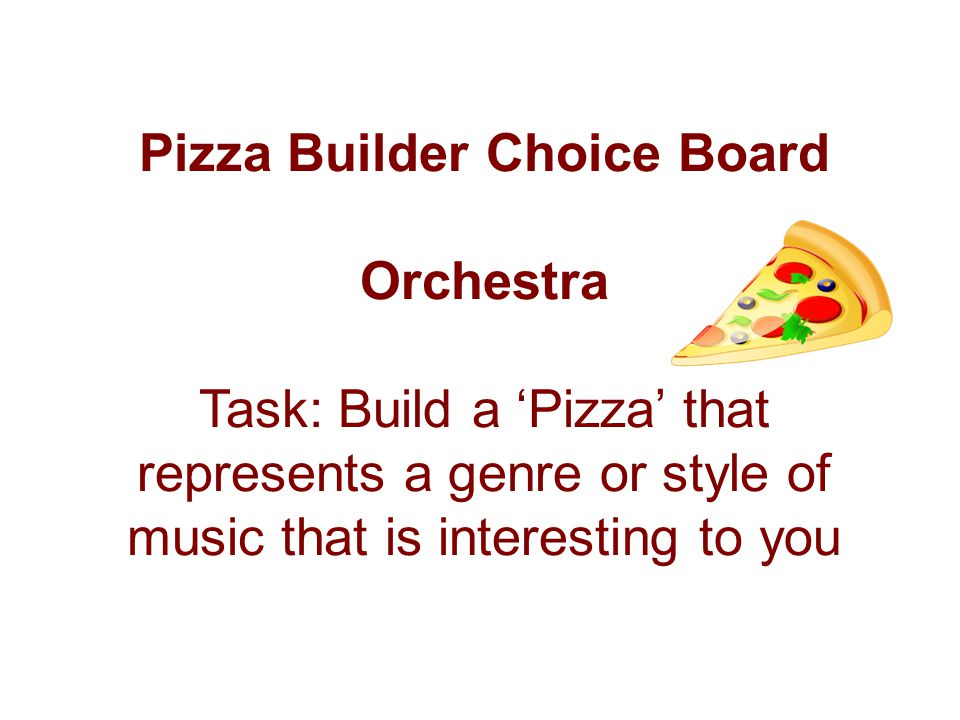 Pizza Builder Choice Board Orchestra Task: Build a 'Pizza' that represents a genre or style of music that is interesting to you