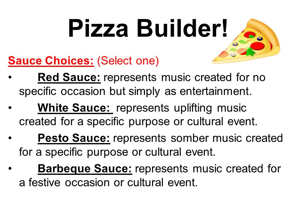 Pizza Builder! Sauce Choices: (Select one) Red Sauce: represents music created for no specific occasion but simply as entertainment. White Sauce: repr