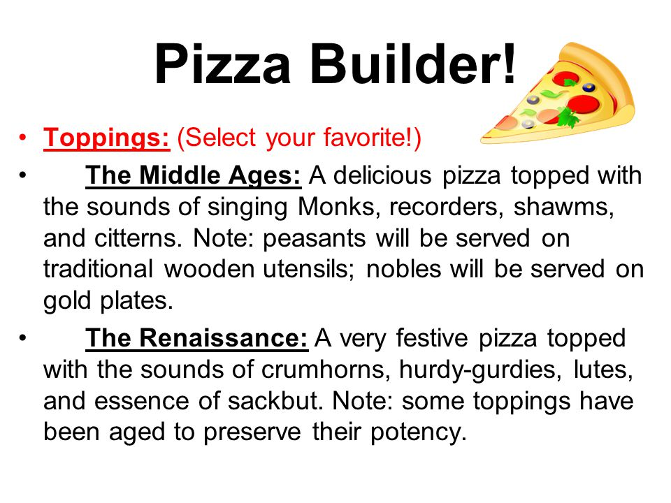 Pizza Builder! Toppings: (Select your favorite!) The Middle Ages: A delicious pizza topped with the sounds of singing Monks, recorders, shawms, and ci