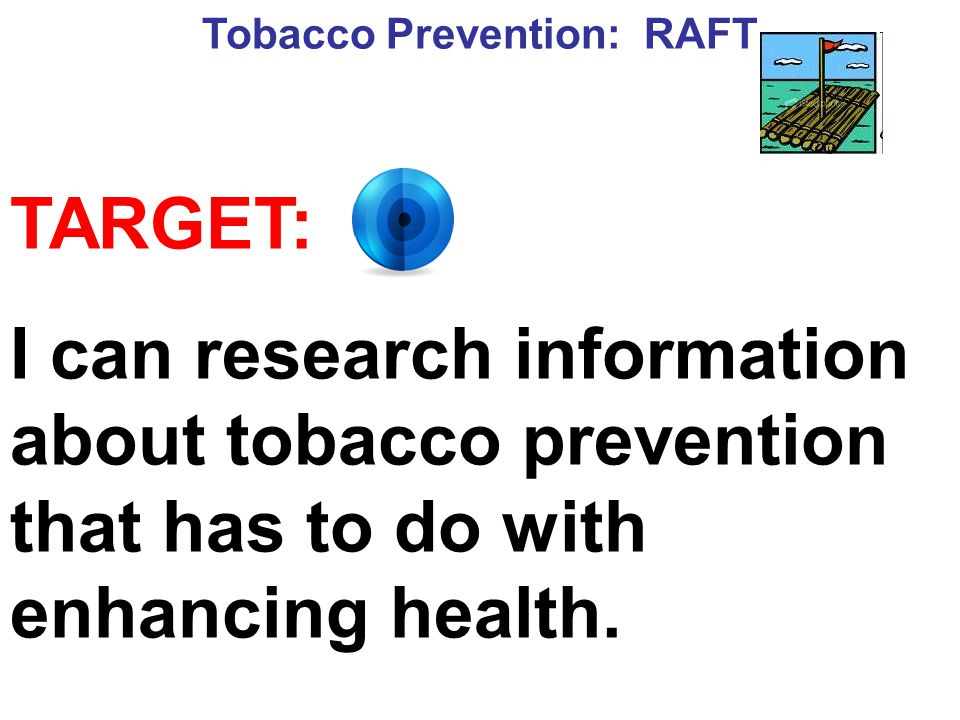Tobacco Prevention: RAFT TARGET: I can research information about tobacco prevention that has to do with enhancing health.