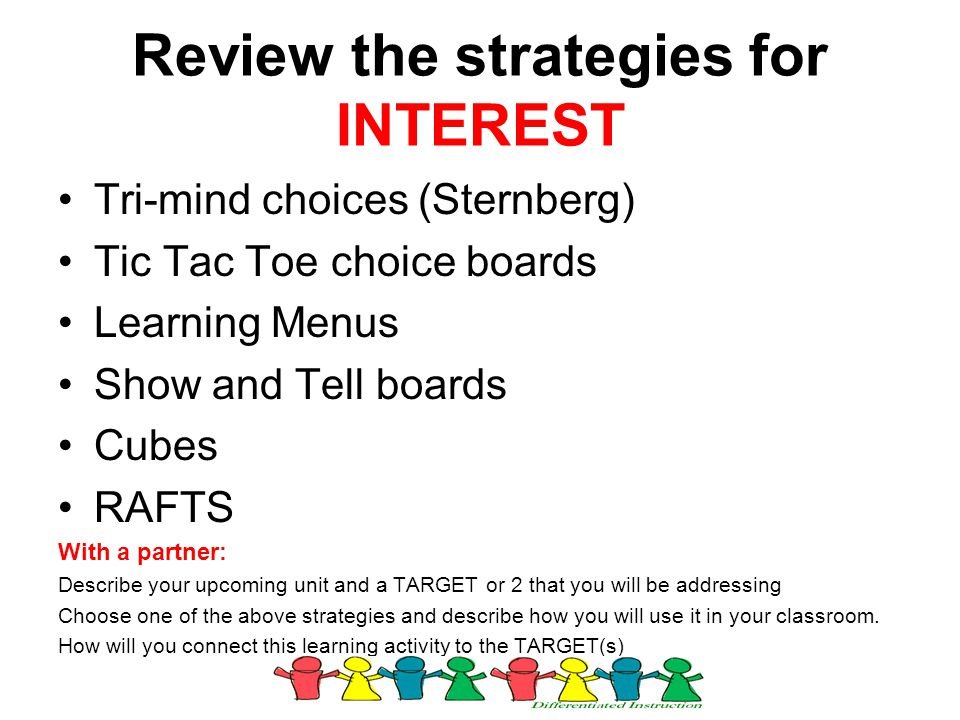 Review the strategies for INTEREST Tri-mind choices (Sternberg) Tic Tac Toe choice boards Learning Menus Show and Tell boards Cubes RAFTS With a partn