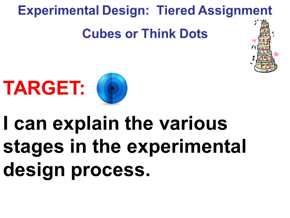 Experimental Design: Tiered Assignment Cubes or Think Dots TARGET: I can explain the various stages in the experimental design process.
