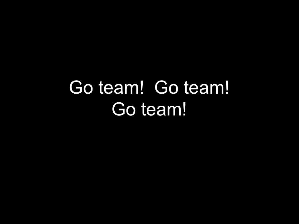 Go team! Go team! Go team!