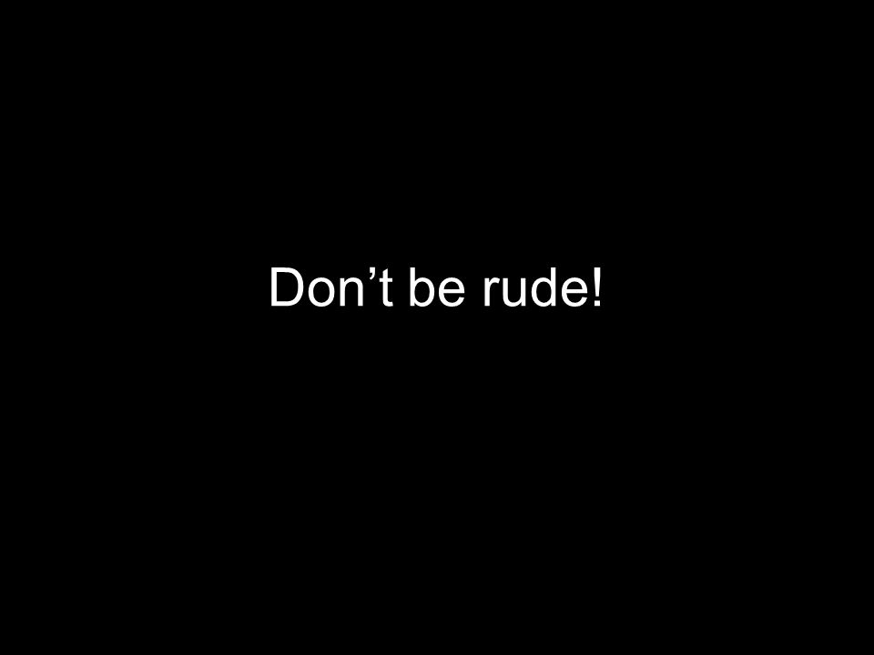 Don't be rude!