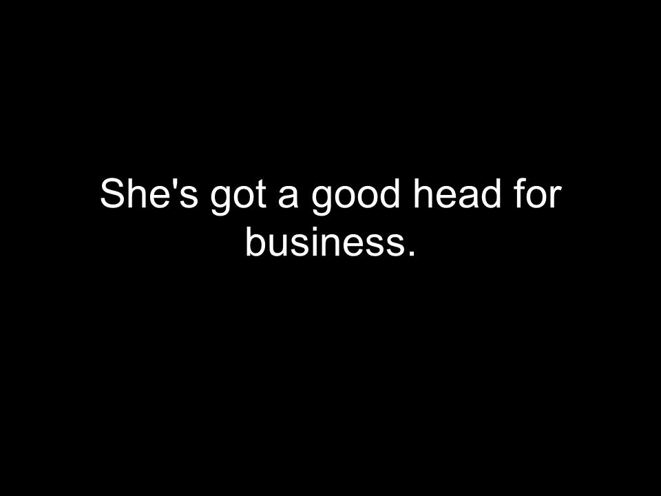 She s got a good head for business.