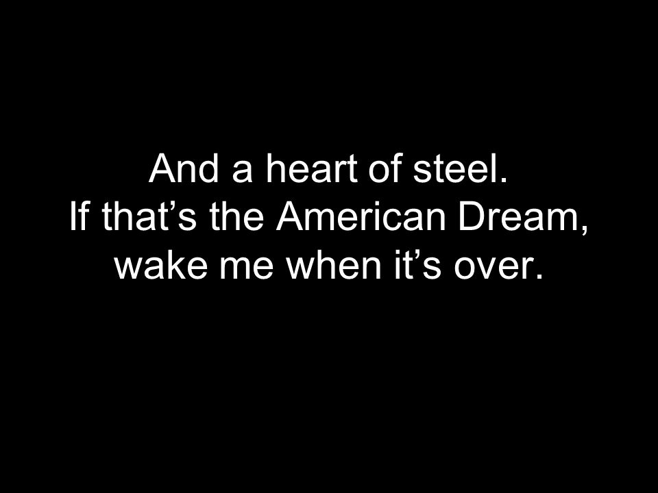 And a heart of steel. If that's the American Dream, wake me when it's over.