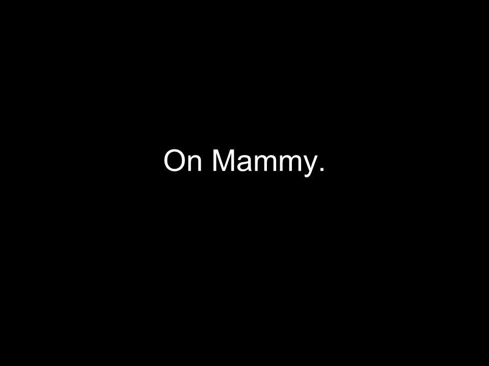 On Mammy.