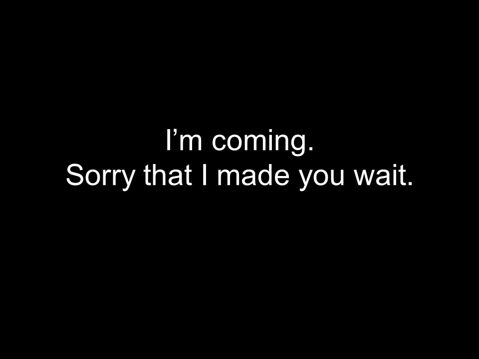 I'm coming. Sorry that I made you wait.
