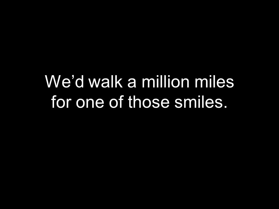 We'd walk a million miles for one of those smiles.