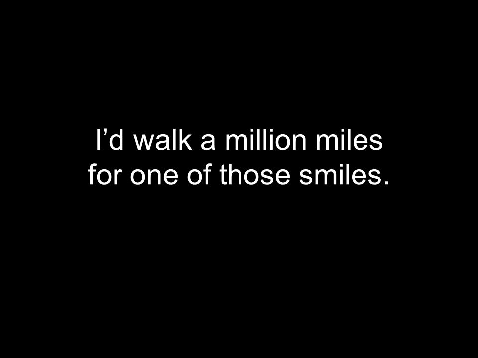 I'd walk a million miles for one of those smiles.