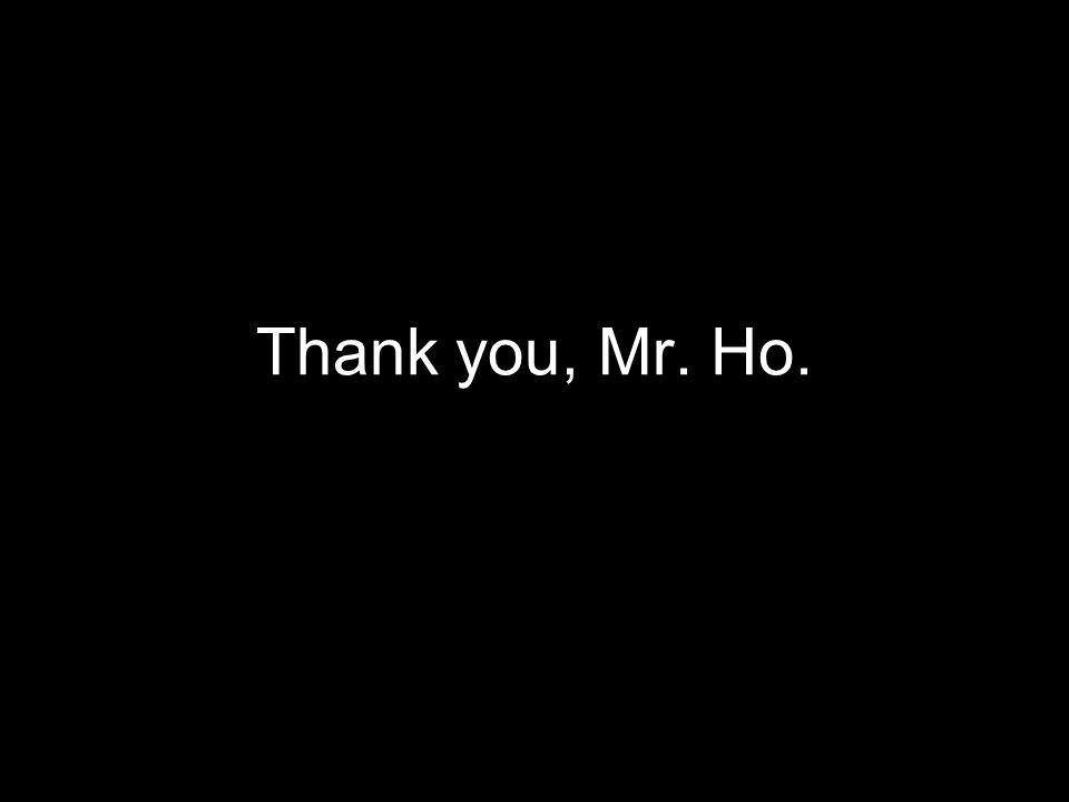 Thank you, Mr. Ho.