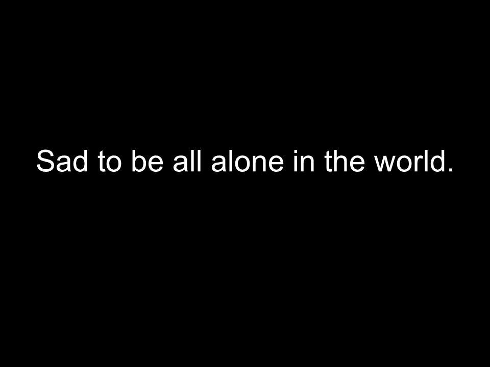 Sad to be all alone in the world.