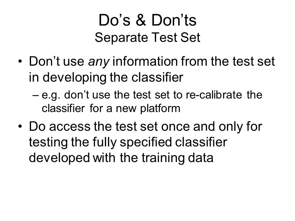 Do's & Don'ts Separate Test Set Don't use any information from the test set in developing the classifier –e.g.