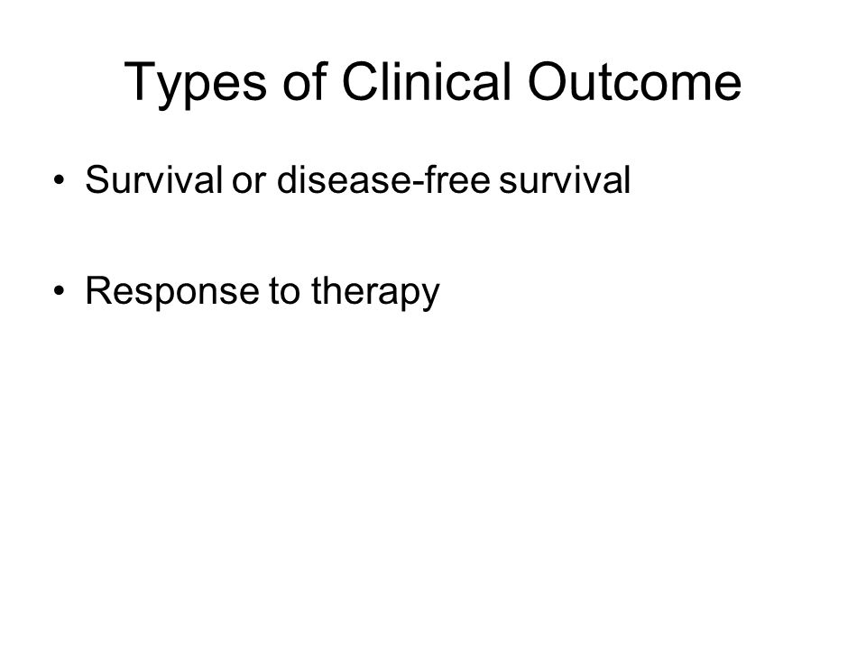 Types of Clinical Outcome Survival or disease-free survival Response to therapy