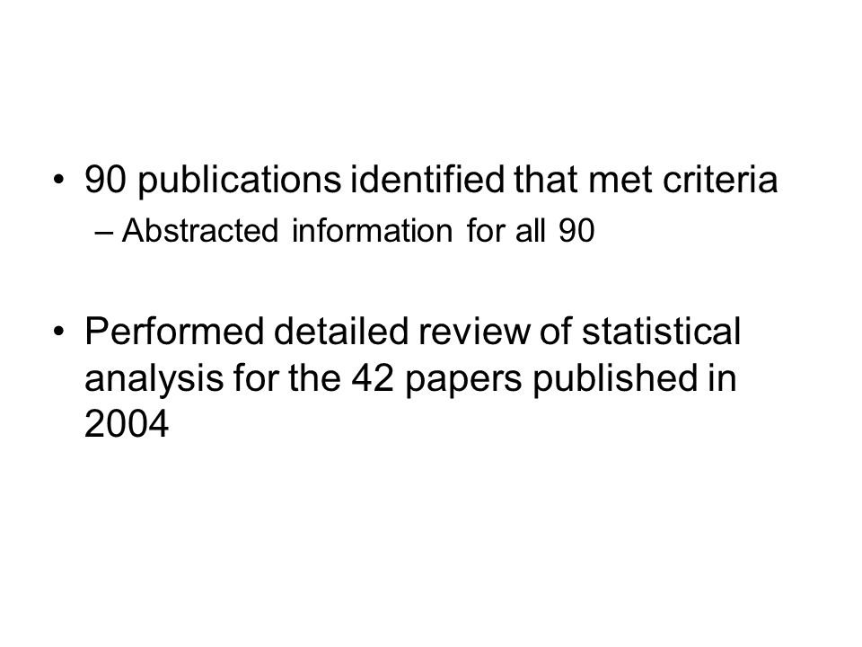 90 publications identified that met criteria –Abstracted information for all 90 Performed detailed review of statistical analysis for the 42 papers published in 2004