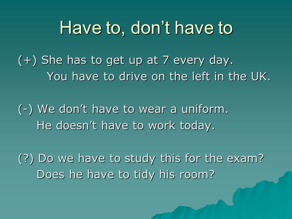 Have to, don't have to (+) She has to get up at 7 every day. You have to drive on the left in the UK. (-) We don't have to wear a uniform. He doesn't