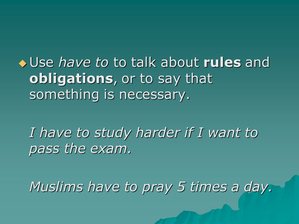  Use have to to talk about rules and obligations, or to say that something is necessary.