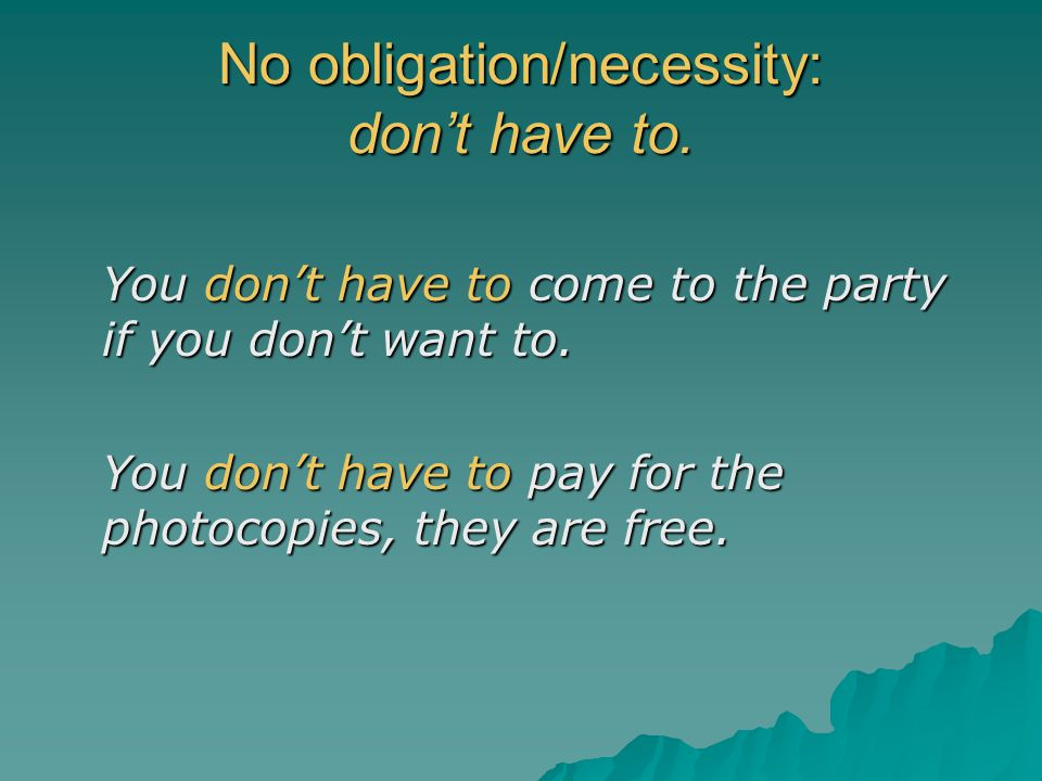 No obligation/necessity: don't have to. You don't have to come to the party if you don't want to. You don't have to pay for the photocopies, they are