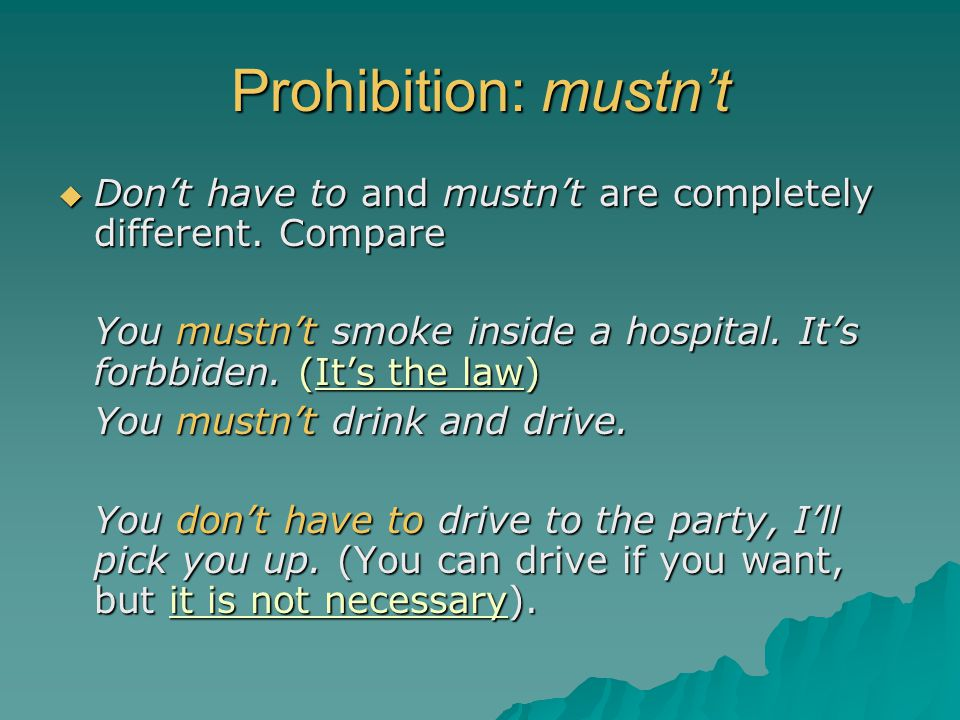 Prohibition: mustn't  Don't have to and mustn't are completely different. Compare You mustn't smoke inside a hospital. It's forbbiden. (It's the law)