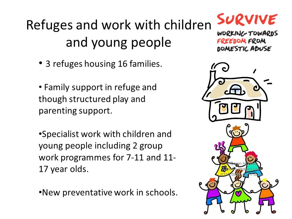 Refuges and work with children and young people 3 refuges housing 16 families. Family support in refuge and though structured play and parenting suppo