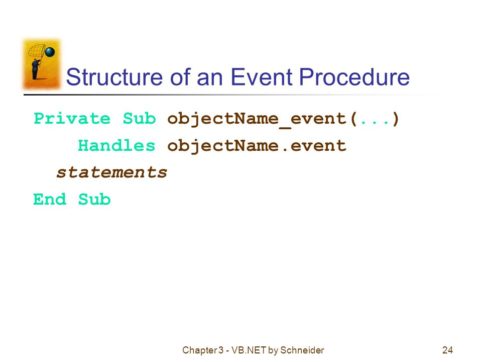Chapter 3 - VB.NET by Schneider24 Structure of an Event Procedure Private Sub objectName_event(...) Handles objectName.event statements End Sub