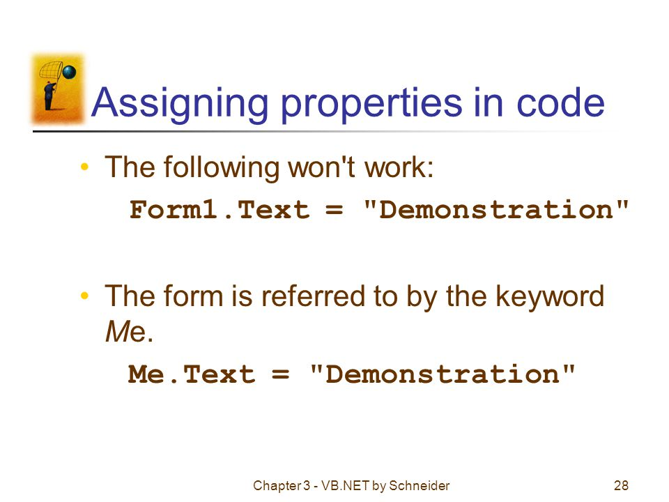 Chapter 3 - VB.NET by Schneider28 Assigning properties in code The following won't work: Form1.Text =