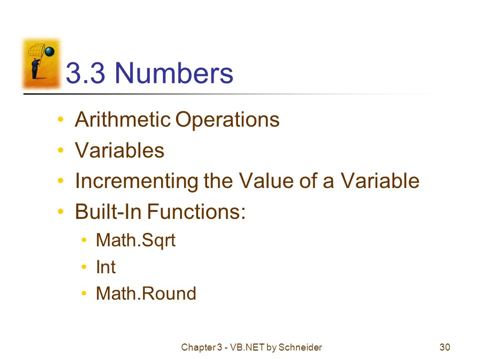 Chapter 3 - VB.NET by Schneider30 3.3 Numbers Arithmetic Operations Variables Incrementing the Value of a Variable Built-In Functions: Math.Sqrt Int M