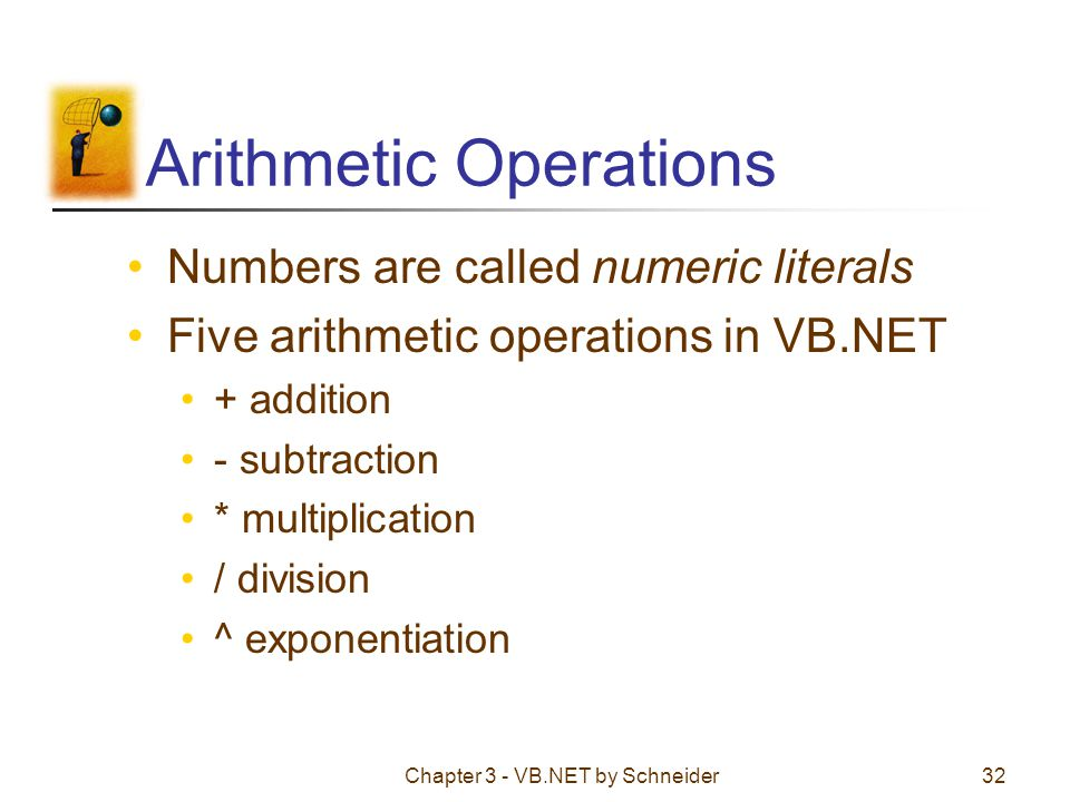 Chapter 3 - VB.NET by Schneider32 Arithmetic Operations Numbers are called numeric literals Five arithmetic operations in VB.NET + addition - subtract