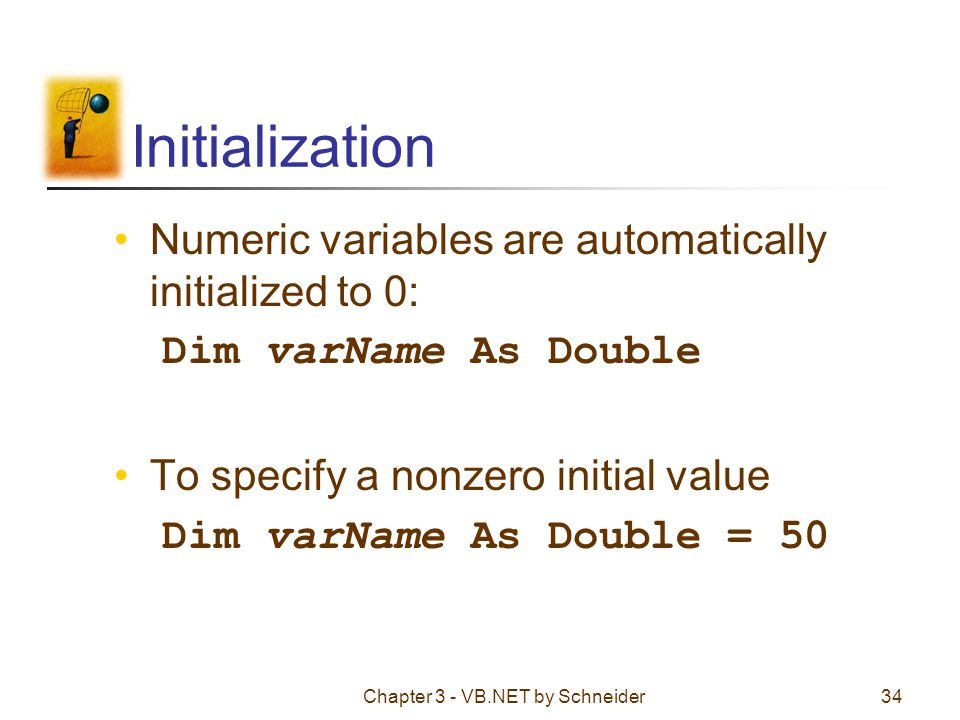 Chapter 3 - VB.NET by Schneider34 Initialization Numeric variables are automatically initialized to 0: Dim varName As Double To specify a nonzero init