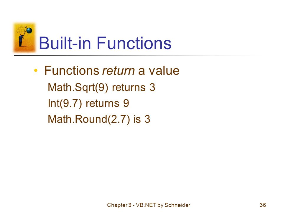 Chapter 3 - VB.NET by Schneider36 Built-in Functions Functions return a value Math.Sqrt(9) returns 3 Int(9.7) returns 9 Math.Round(2.7) is 3