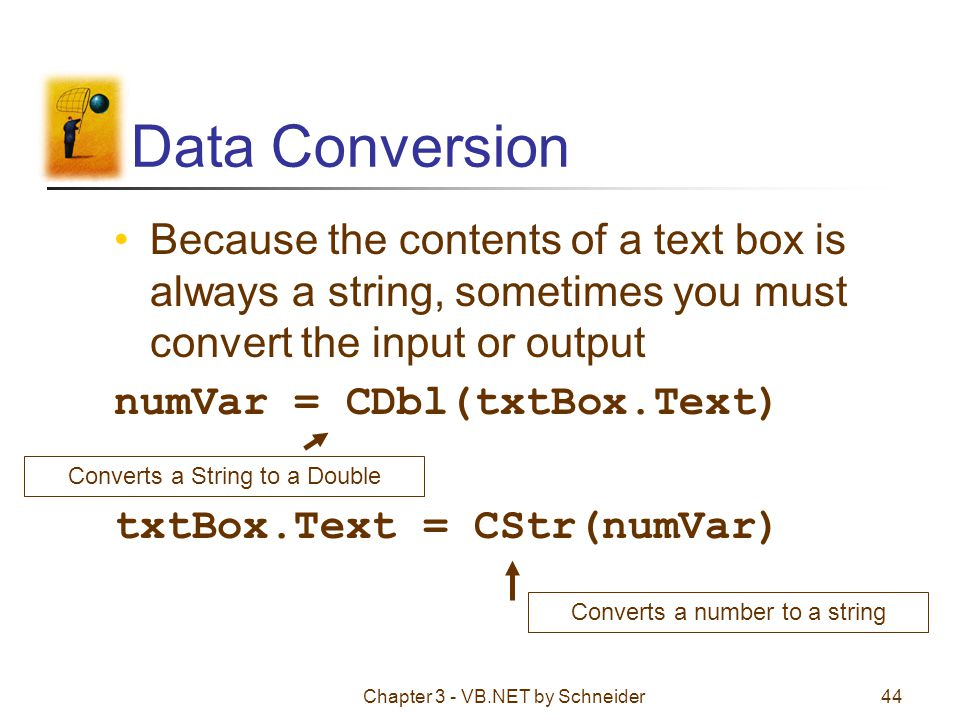 Chapter 3 - VB.NET by Schneider44 Data Conversion Because the contents of a text box is always a string, sometimes you must convert the input or outpu