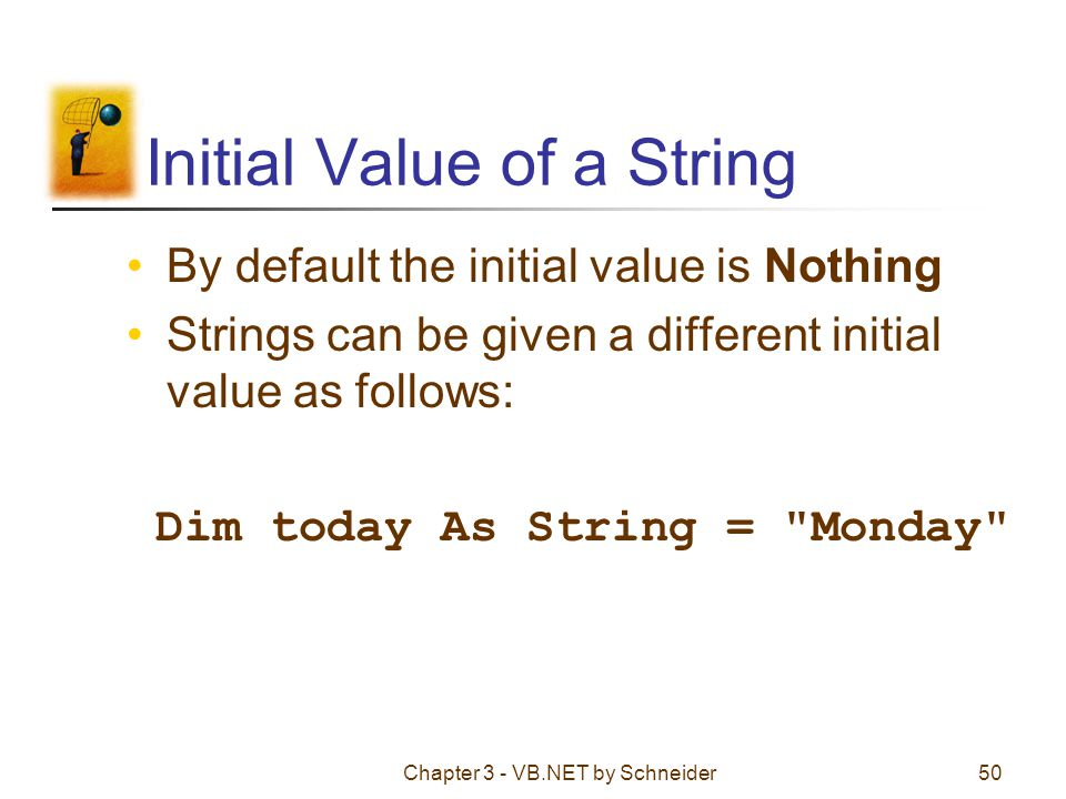 Chapter 3 - VB.NET by Schneider50 Initial Value of a String By default the initial value is Nothing Strings can be given a different initial value as