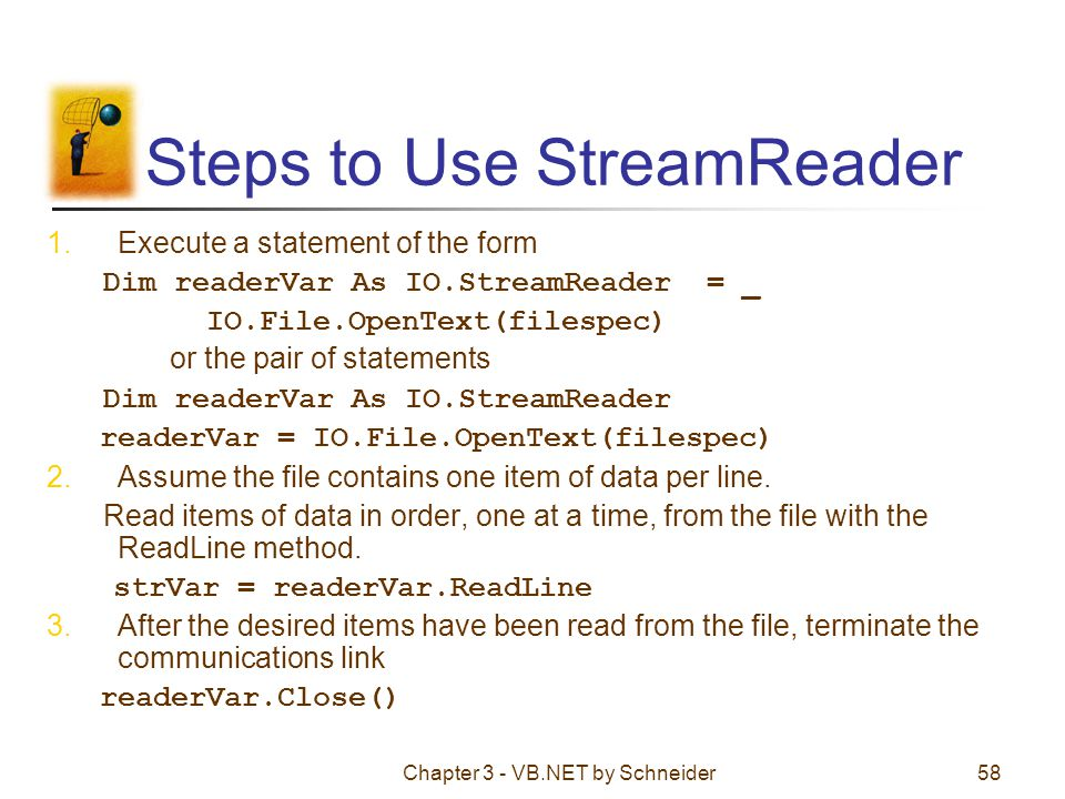 Chapter 3 - VB.NET by Schneider58 Steps to Use StreamReader 1.Execute a statement of the form Dim readerVar As IO.StreamReader = _ IO.File.OpenText(fi