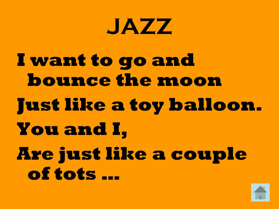 JAZZ I want to go and bounce the moon Just like a toy balloon.