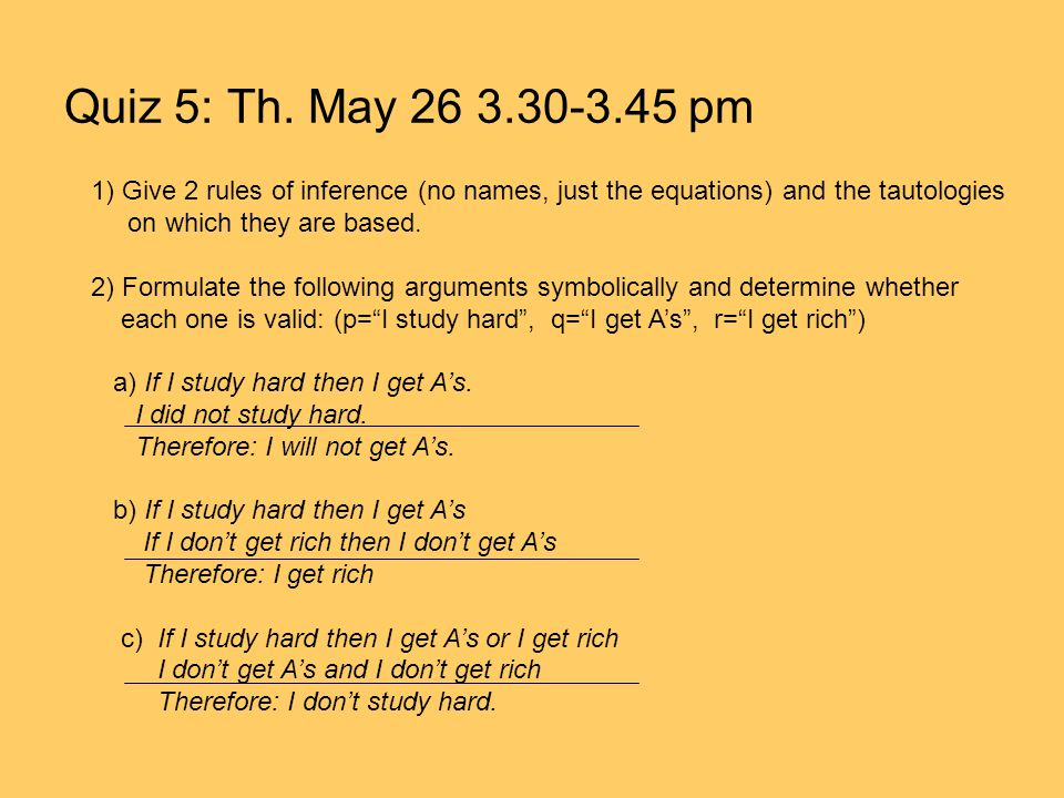 Quiz 5: Th. May 26 3.30-3.45 pm 1) Give 2 rules of inference (no names, just the equations) and the tautologies on which they are based. 2) Formulate