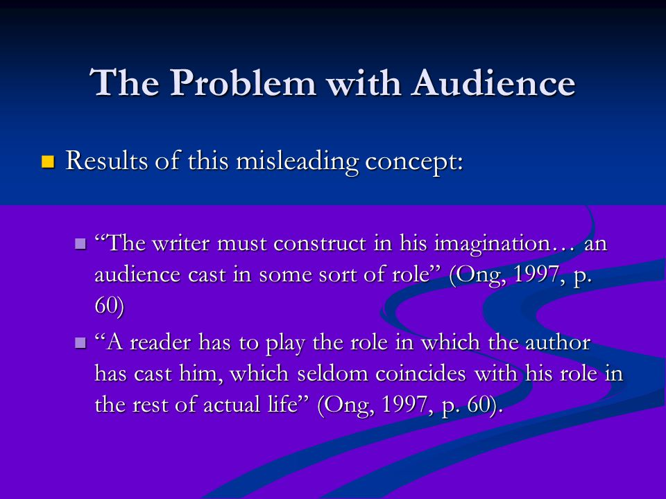 The Problem with Audience Results of this misleading concept: Results of this misleading concept: The writer must construct in his imagination… an audience cast in some sort of role (Ong, 1997, p.
